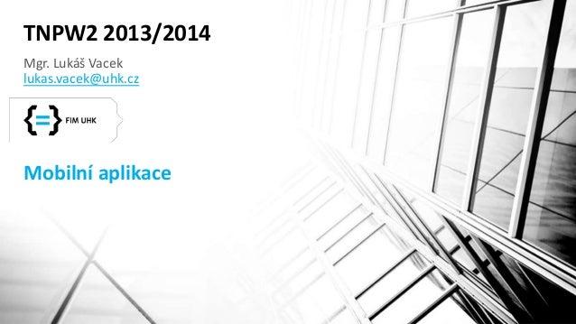 TNPW2 2013/2014  Mgr. Lukáš Vacek  lukas.vacek@uhk.cz  Mobilní aplikace
