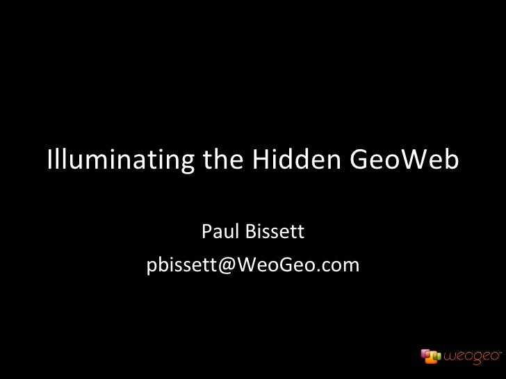 Illuminating the Hidden GeoWeb Paul Bissett [email_address]