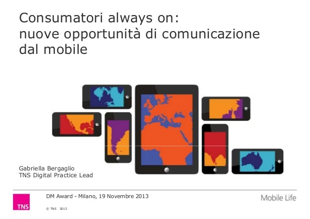 Consumatori always on: nuove opportunità di comunicazione dal mobile  Gabriella Bergaglio TNS Digital Practice Lead  DM Aw...