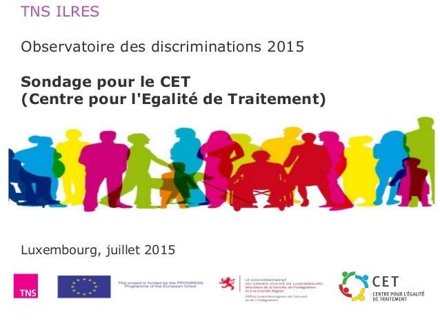 TNS ILRES Observatoire des discriminations 2015 Sondage pour le CET (Centre pour l'Egalité de Traitement) Luxembourg, juil...