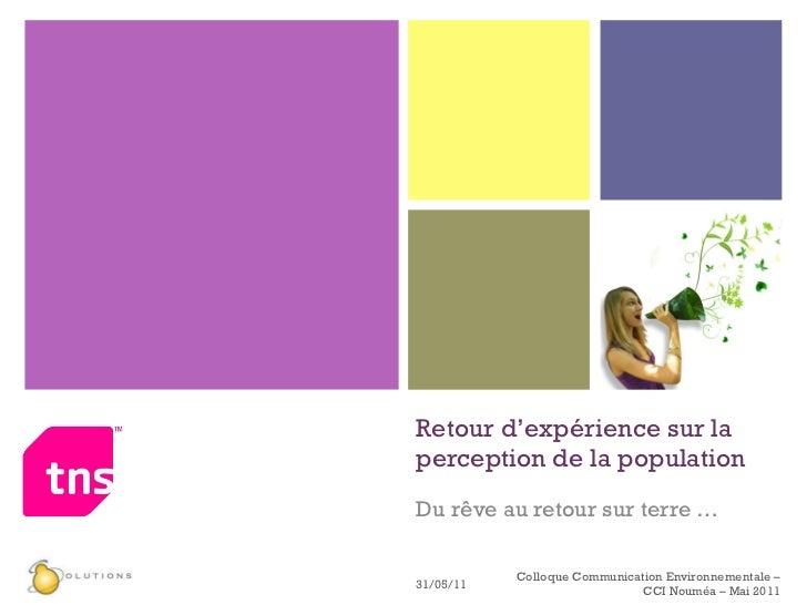 Retour d'expérience sur la perception de la population Du rêve au retour sur terre … 31/05/11 Colloque Communication Envir...
