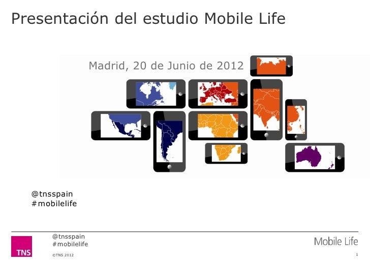 Presentación del estudio Mobile Life                     Madrid, 20 de Junio de 2012  @tnsspain  #mobilelife       @tnsspa...