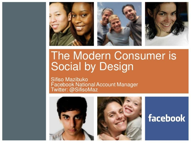 The Modern Consumer is Social by Design Sifiso Mazibuko Facebook National Account Manager Twitter: @SifisoMaz
