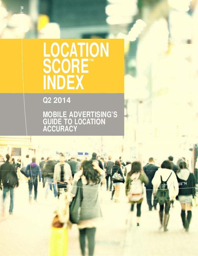 LOCATION SCORE ™ INDEX  Q2 2014     MOBILE ADVERTISING'S GUIDE TO LOCATION ACCURACY