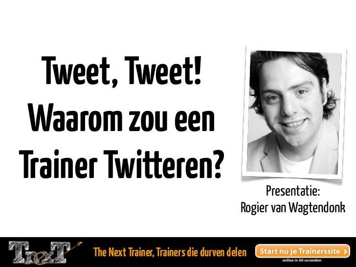 Tweet, Tweet! Waarom zou eenTrainer Twitteren?                                  Presentatie:                              ...