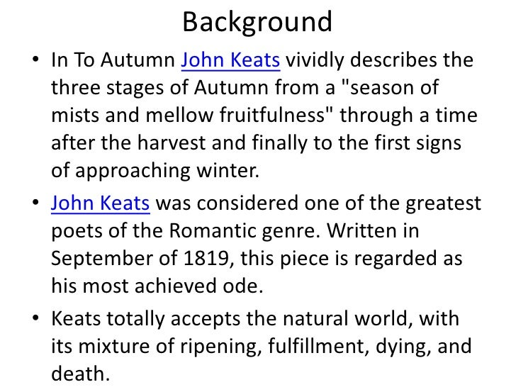 essay on to autumn by john keats The poem observes the natural world in autumn by delineating a number of sights, sounds, and pastimes that place humans beings squarely in the season's midst there is also a theme of nature's providing a bounty of food and drink for human consumption the description of fruits on the trees and vines is related to.