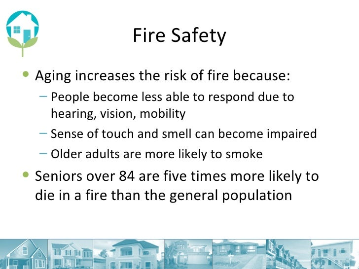 Fire Safety <ul><li>Aging increases the risk of fire because: </li></ul><ul><ul><li>People become less able to respond due...