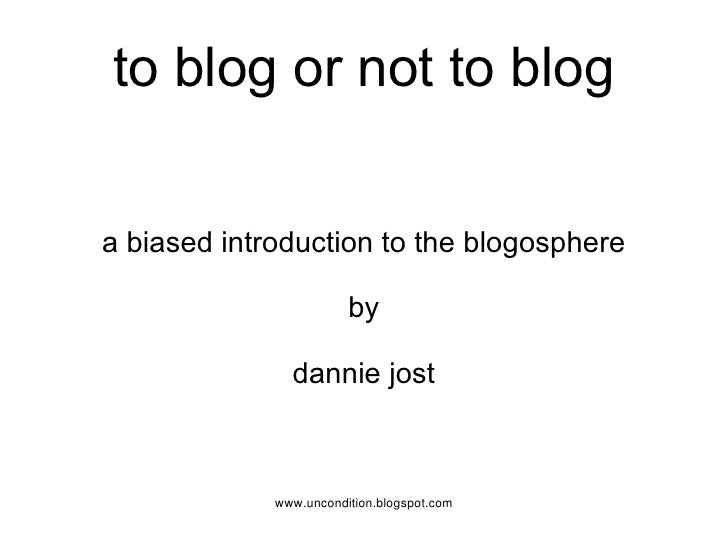 to blog or not to blog a biased introduction to the blogosphere by dannie jost