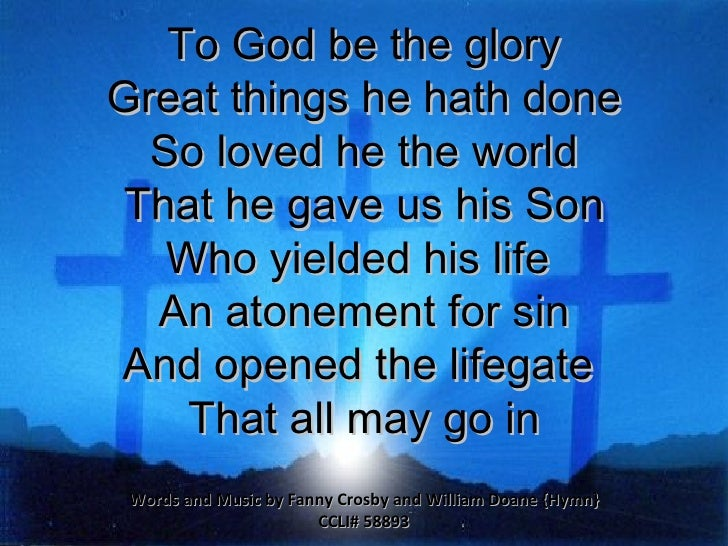 To God be the glory Great things he hath done So loved he the world That he gave us his Son Who yielded his life  An atone...