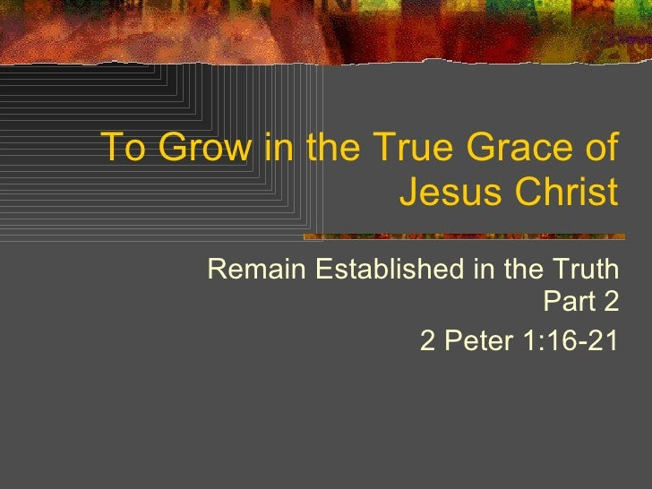 To Grow in the True Grace of Jesus Christ Remain Established in the Truth Part 2 2 Peter 1:16-21