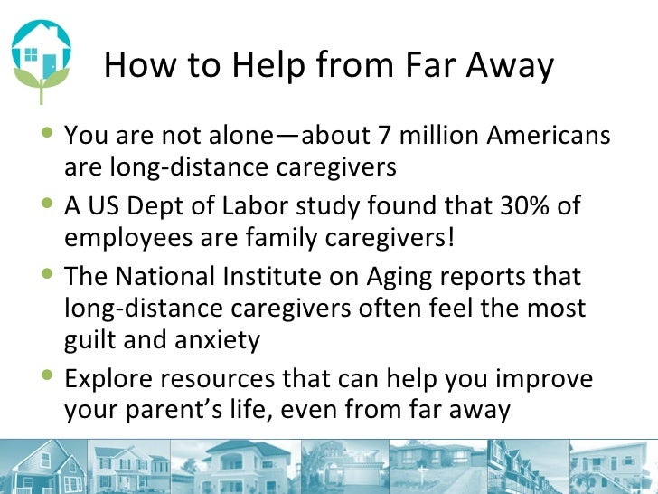 How to Help from Far Away <ul><li>You are not alone—about 7 million Americans are long-distance caregivers </li></ul><ul><...