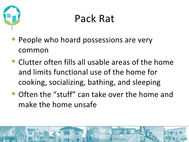 Pack Rat <ul><li>People who hoard possessions are very common </li></ul><ul><li>Clutter often fills all usable areas of th...