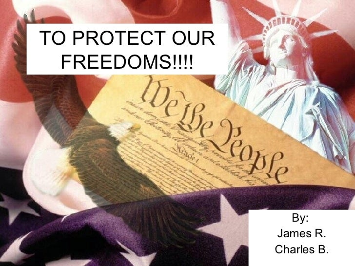 TO PROTECT OUR FREEDOMS!!!! By:  James R. Charles B.