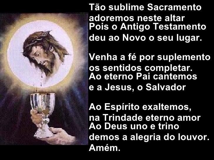 <ul><li>Tão sublime Sacramento  </li></ul><ul><li>adoremos neste altar Pois o Antigo Testamento  </li></ul><ul><li>deu ao ...