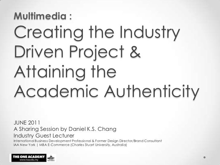 Multimedia : Creating the Industry Driven Project & Attaining the Academic Authenticity<br />JUNE 2011<br />A Sharing Sess...