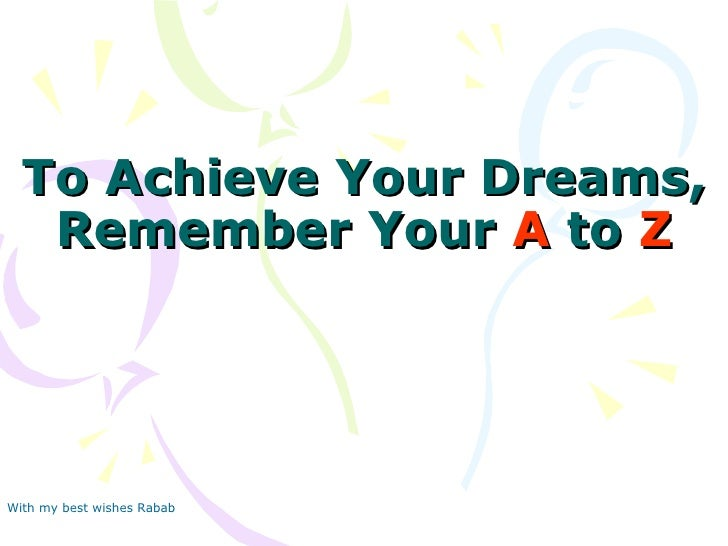 To Achieve Your Dreams, Remember Your  A  to  Z With my best wishes Rabab