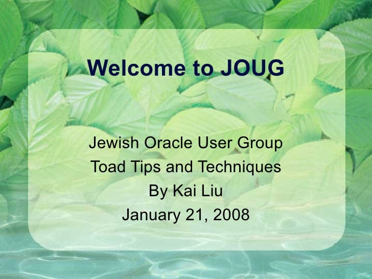 Welcome to JOUG Jewish Oracle User Group Toad Tips and Techniques By Kai Liu January 21, 2008