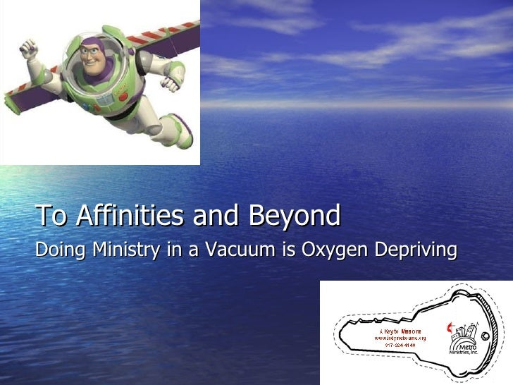 <ul><li>To Affinities and Beyond </li></ul><ul><li>Doing Ministry in a Vacuum is Oxygen Depriving </li></ul>
