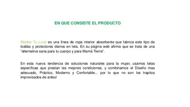 EN QUE CONSISTE EL PRODUCTO  Recibe Tu Luna es una línea de ropa interior absorbente que fabrica este tipo de toallas y pr...