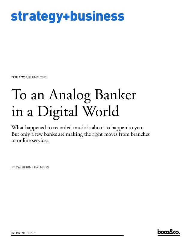 strategy+business issue 72 AUTUMN 2013 reprint 00206 by Catherine Palmieri To an Analog Banker in a Digital World What hap...