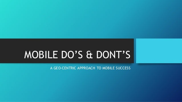 MOBILE DO'S & DONT'S A GEO-CENTRIC APPROACH TO MOBILE SUCCESS
