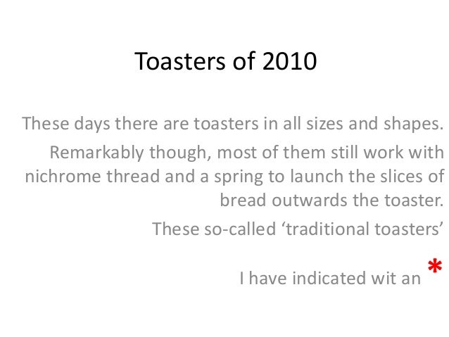 Toasters of 2010 These days there are toasters in all sizes and shapes. Remarkably though, most of them still work with ni...
