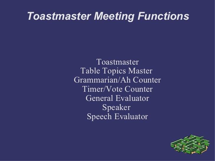 Toastmaster Meeting Functions <ul><ul><li>Toastmaster </li></ul></ul><ul><ul><li>Table Topics Master  </li></ul></ul><ul><...