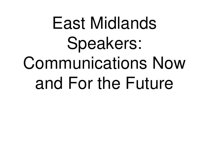 East Midlands Speakers: Communications Now and For the Future