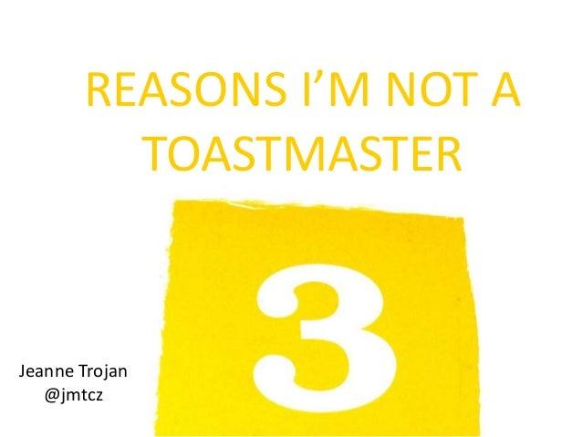 REASONS I'M NOT A         TOASTMASTERJeanne Trojan   @jmtcz