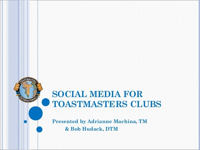 SOCIAL MEDIA FOR TOASTMASTERS CLUBS Presented by Adrianne Machina, TM & Bob Hudack, DTM