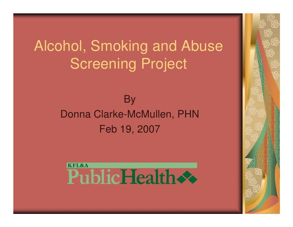 Alcohol, Smoking and Abuse      Screening Project                 By    Donna Clarke-McMullen, PHN           Feb 19, 2007