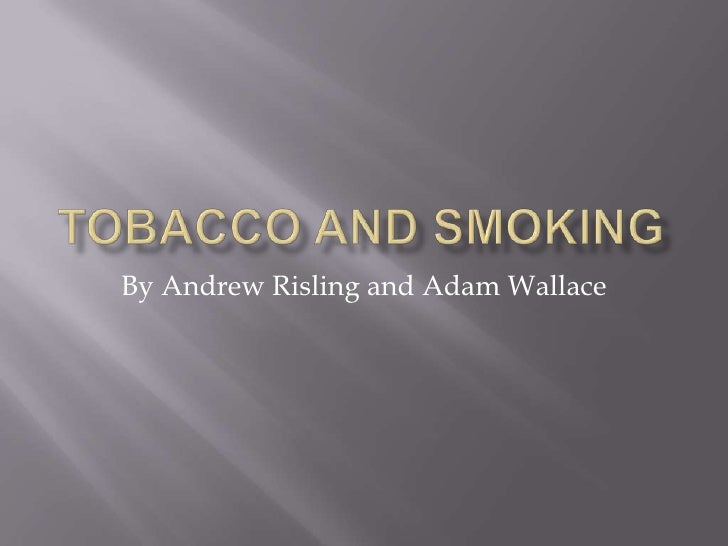 Tobacco and Smoking <br />By Andrew Risling and Adam Wallace <br />