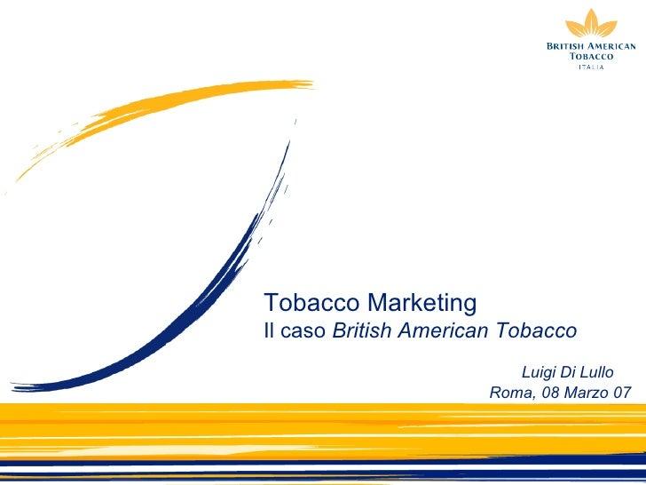 Tobacco Marketing Il caso  British American Tobacco Roma, 08 Marzo 07 Luigi Di Lullo