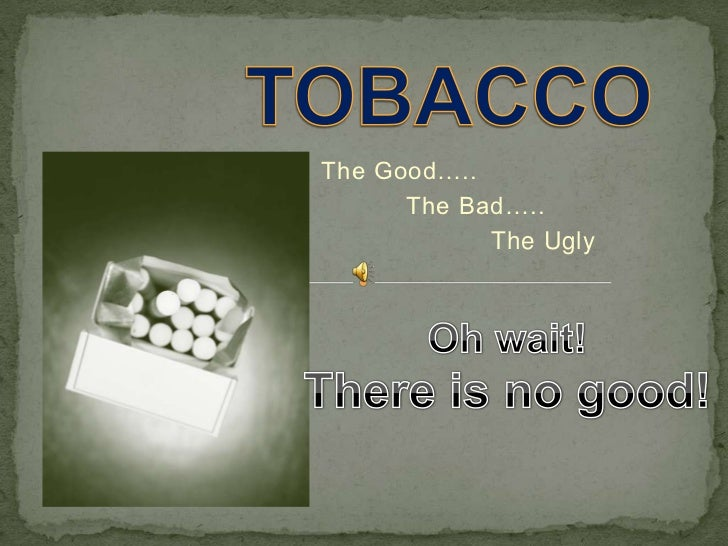 TOBACCO<br />                  The Good…..<br />                             The Bad…..<br />                             ...