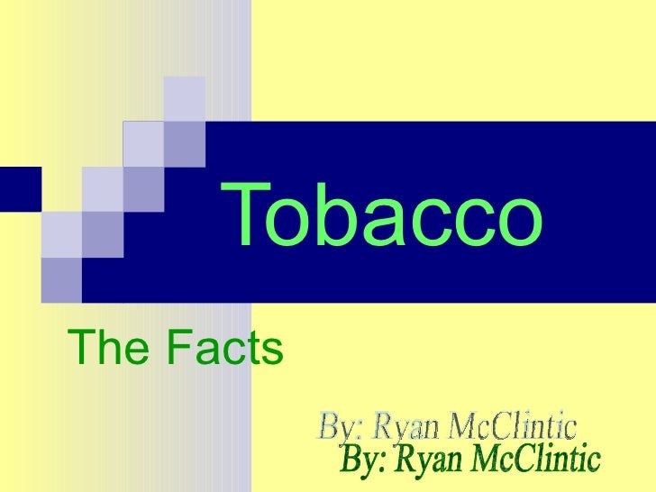 Tobacco The Facts By: Ryan McClintic
