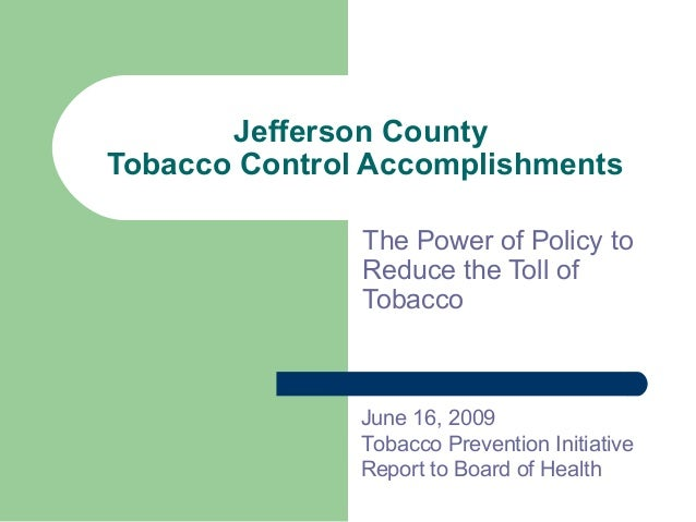 Jefferson County Tobacco Control Accomplishments The Power of Policy to Reduce the Toll of Tobacco June 16, 2009 Tobacco P...