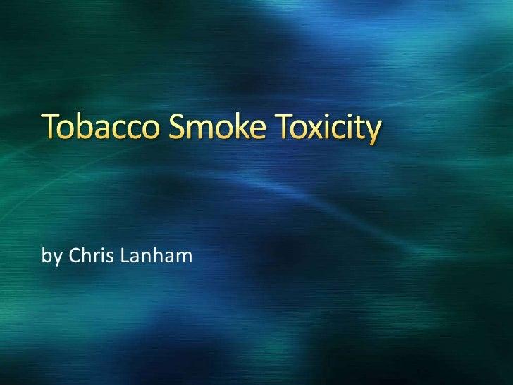 Tobacco Smoke Toxicity<br />by Chris Lanham<br />