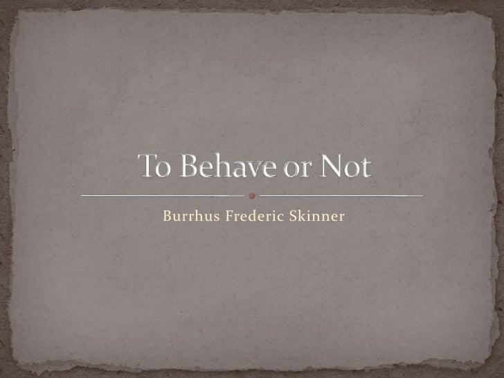 BurrhusFredericSkinner<br />To Behave or Not<br />