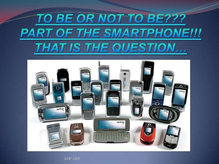 TO BE OR NOT TO BE???PART OF THE SMARTPHONE!!!THAT IS THE QUESTION…<br />ADP 1003<br />