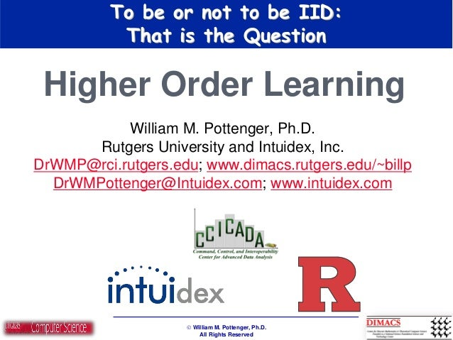  William M. Pottenger, Ph.D. All Rights Reserved To be or not to be IID: That is the Question Higher Order Learning Willi...