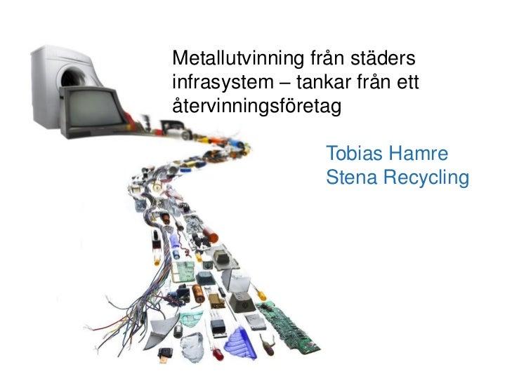 Metallutvinning från städersinfrasystem – tankar från ettåtervinningsföretag                  Tobias Hamre                ...