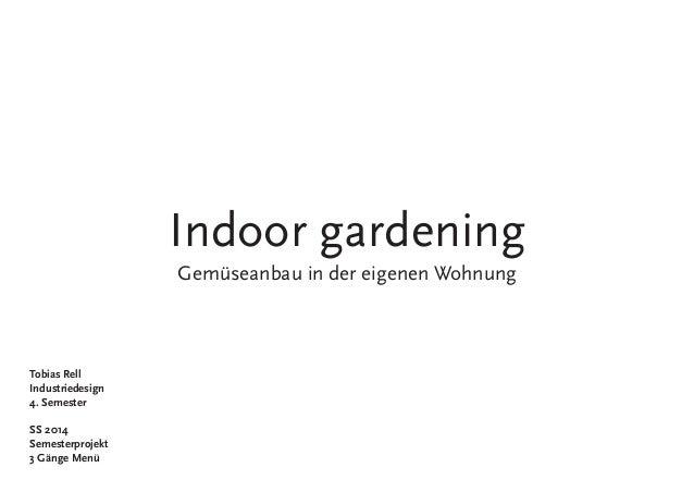Indoor gardening Gemüseanbau in der eigenen Wohnung Tobias Rell Industriedesign 4. Semester SS 2014 Semesterprojekt 3 Gäng...