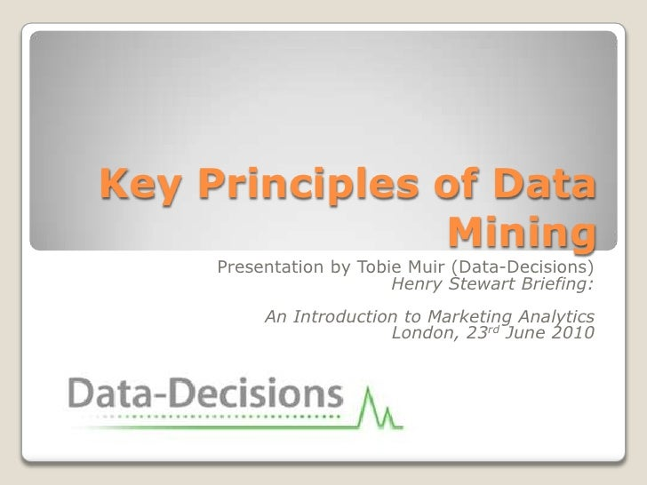 Key Principles of Data Mining<br />Presentation by Tobie Muir (Data-Decisions)<br />Henry Stewart Briefing:<br />An Introd...