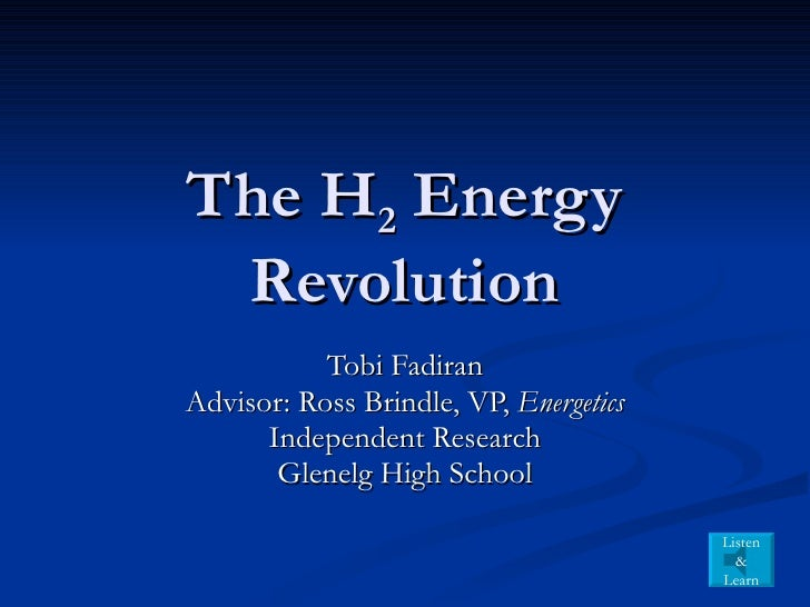 The H 2  Energy Revolution Tobi Fadiran Advisor: Ross Brindle, VP,  Energetics Independent Research Glenelg High School Li...