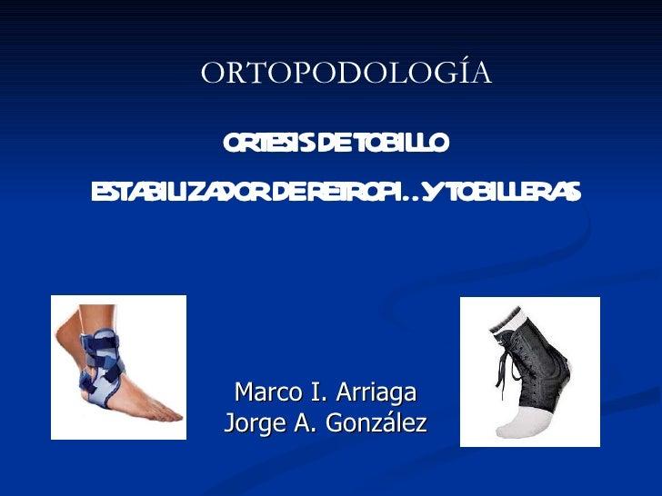Marco I. Arriaga Jorge A. González ORTESIS DE TOBILLO ESTABILIZADOR DE RETROPIÉ Y TOBILLERAS ORTOPODOLOGÍA