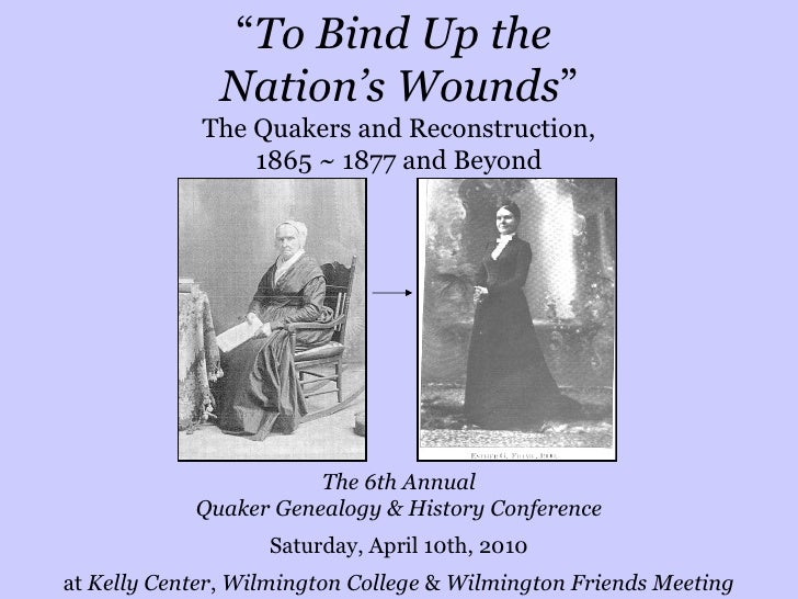 """"""" To Bind Up the  Nation's Wounds """" The Quakers and Reconstruction, 1865 ~ 1877 and Beyond The 6th Annual Quaker Genealogy..."""