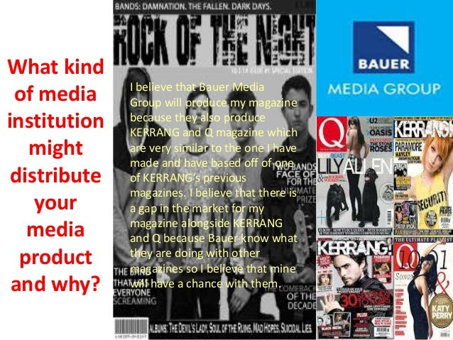 What kind of media institution might distribute your media product and why? I believe that Bauer Media Group will produce ...