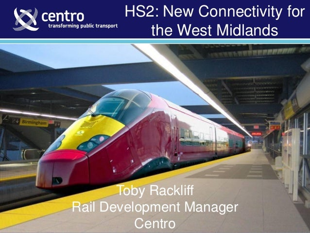 Toby Rackliff - Rail Development Manager (February 2012) HS2: New Connectivity for the West Midlands Toby Rackliff Rail De...