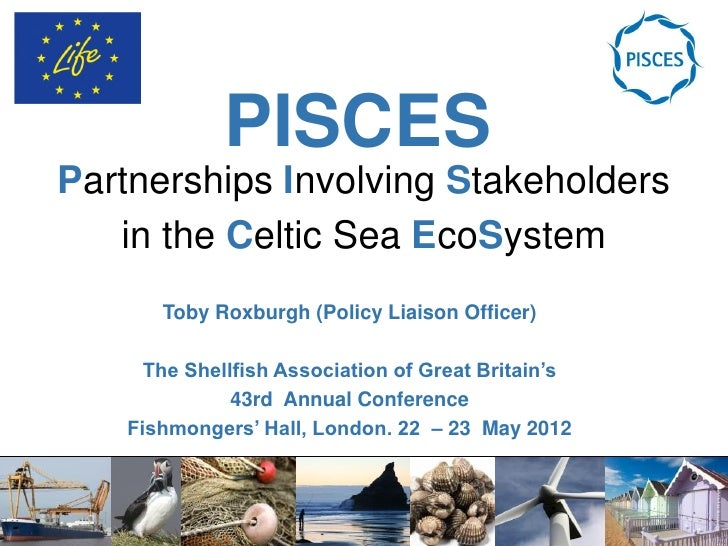 PISCESPartnerships Involving Stakeholders   in the Celtic Sea EcoSystem      Toby Roxburgh (Policy Liaison Officer)     Th...