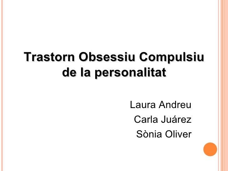 Trastorn Obsessiu Compulsiu de la personalitat Laura Andreu Carla Juárez Sònia Oliver